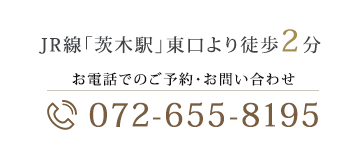 JR線「茨木駅」東口より徒歩2分 お電話でのご予約・お問い合わせ072-655-8195